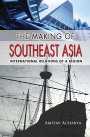 The Making of Southeast Asia: International Relations of a Region ebook by Amitav Acharya