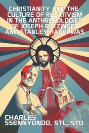 Christianity and the Culture of Relativism in the Anthropologies of Joseph Ratzinger and Stanley Hauerwas ebook by STL, STD Charles Ssennyondo
