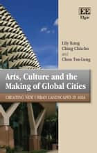 Arts, Culture and the Making of Global Cities - Creating New Urban Landscapes in Asia ebook by C., Lily Kong, Ching Chia-ho,...