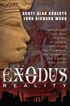 The Exodus Reality - Unearthing the Real History of Moses, Identifying the Pharaohs, and Examing the Exodus from Egypt ebook by Scott Alan Roberts, John Richard Ward