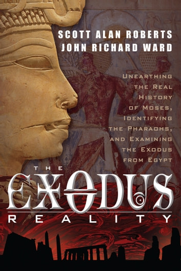 The Exodus Reality - Unearthing the Real History of Moses, Identifying the Pharaohs, and Examing the Exodus from Egypt ebook by Scott Alan Roberts,John Richard Ward