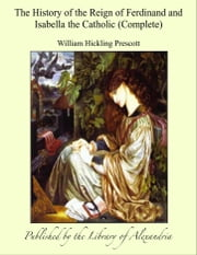 The History of the Reign of Ferdinand and Isabella the Catholic (Complete) ebook by William Hickling Prescott
