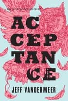 Acceptance - Book Three of the Southern Reach Trilogy ebook by Jeff VanderMeer
