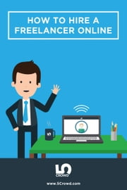 How To Hire A Freelancer Online - The essential guide to hiring online freelancers ebook by 5Crowd Inc.