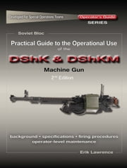 Practical Guide to the Operational Use of the DShK & DShKM Machine Gun ebook by Erik Lawrence