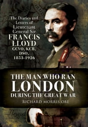 Man Who Ran London During the Great War - The Diaries and Letters of Lieutenant General Sir Francis Lloyd, GCVO, KCB, DSO, (1853-1926) ebook by Richard  Morris OBE