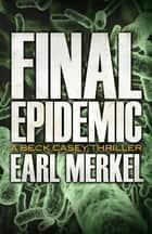 Final Epidemic - A Beck Casey Thriller ebook by Earl Merkel