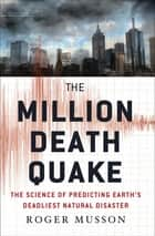 The Million Death Quake - The Science of Predicting Earth's Deadliest Natural Disaster ebook by Roger Musson