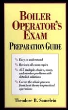 Boiler Operator's Exam Preparation Guide ebook by Theodore B. Sauselein