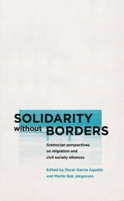 Solidarity without Borders - Gramscian Perspectives on Migration and Civil Society Alliances ebook by Óscar García Agustín,Martin Bak Jørgensen