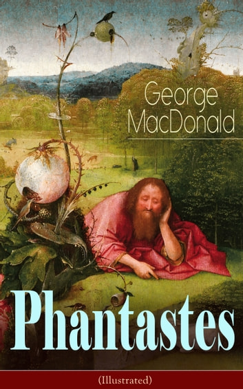 Phantastes (Illustrated) - A Faerie Romance for Men and Women - Fantasy Classic from the Author of Lilith, Adela Cathcart, The Princess and the Goblin, At the Back of the North Wind & Dealings with the Fairies ebook by George MacDonald