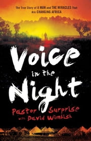 Voice in the Night - The True Story of a Man and the Miracles That Are Changing Africa ebook by Pastor Surprise,David Wimbish
