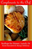 Scallops for Dinner, Lunch, Or: Sweet Succulent & Always Delicious ebook by Compliments to the Chef