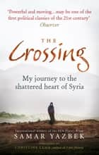 The Crossing - My journey to the shattered heart of Syria ebook by Samar Yazbek, Nashwa Gowanlock, Ruth Ahmedzai Kemp