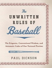 The Unwritten Rules of Baseball - The Etiquette, Conventional Wisdom, and Axiomatic Codes of Our National Pastime ebook by Paul Dickson