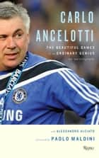 Carlo Ancelotti - The Beautiful Game of an Ordinary Genius ebook by Carlo Ancelotti, Paolo Maldini, Alessandro Alciato