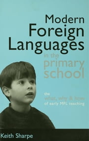 Modern Foreign Languages in the Primary School - The What, Why and How of Early MFL Teaching ebook by Sharpe, Keith (Professor of Education, De Montfort University, Bedford)