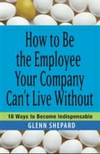 How to Be the Employee Your Company Can't Live Without ebook by Glenn Shepard