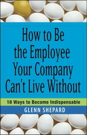 How to Be the Employee Your Company Can't Live Without - 18 Ways to Become Indispensable ebook by Glenn Shepard