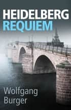 Heidelberg Requiem - A gritty crime thriller for fans of Donna Leon and Ian Rankin eBook by Wolfgang Burger