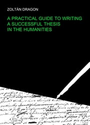 A Practical Guide to Writing a Successful Thesis in the Humanities ebook by Zoltan Dragon