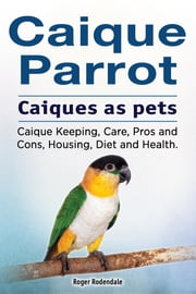 Caique parrot. Caiques as pets. Caique Keeping, Care, Pros and Cons, Housing, Diet and Health. ebook by Roger Rodendale
