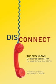 Disconnect: The Breakdown of Representation in American Politics - The Breakdown of Representation in American Politics ebook by Morris P. Fiorina,Samuel J. Abrams