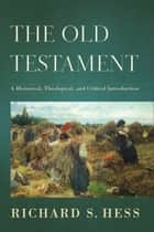 The Old Testament - A Historical, Theological, and Critical Introduction ebook by Richard S. Hess