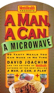 A Man, A Can, A Microwave - 50 Tasty Meals You Can Nuke in No Time ebook by David Joachim, The Editors of Men's Health