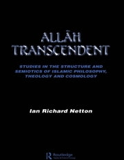 Allah Transcendent - Studies in the Structure and Semiotics of Islamic Philosophy, Theology and Cosmology ebook by Ian Richard Netton