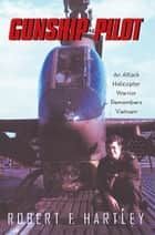 Gunship Pilot - An Attack Helicopter Warrior Remembers Vietnam ebook by Robert F. Hartley