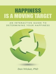 Happiness Is a Moving Target - An Interactive Guide to Determining Your Happiness ebook by Don Wicker, PhD