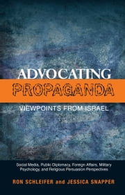 Advocating Propaganda  Viewpoints from Israel - Social Media, Public Diplomacy, Foreign Affairs, Military Psychology, and Religious Persuasion Perspectives ebook by Ron Schleifer,Jessica Snapper