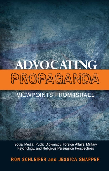 Advocating Propaganda – Viewpoints from Israel - Social Media, Public Diplomacy, Foreign Affairs, Military Psychology, and Religious Persuasion Perspectives ebook by Ron Schleifer,Jessica Snapper