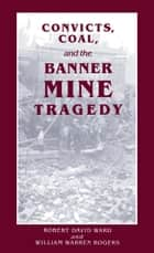 Convicts, Coal, and the Banner Mine Tragedy ebook by William Warren Rogers, Robert David Ward