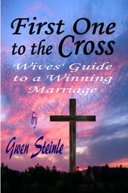 First One to the Cross: Wives' Guide to a Winning Marriage ebook by Gwen Steinle