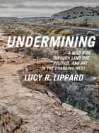 Undermining - A Wild Ride Through Land Use, Politics, and Art in the Changing West ebook by Lucy R. Lippard