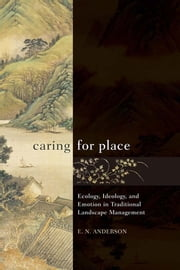 Caring for Place - Ecology, Ideology, and Emotion in Traditional Landscape Management ebook by E N Anderson