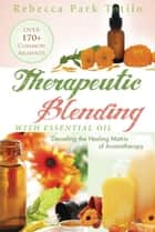 Therapeutic Blending With Essential Oil ebook by Rebecca Park Totilo