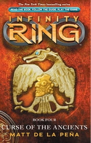 Infinity Ring Book 4: Curse of the Ancients ebook by Matt De La Pena,Matt de la Peña