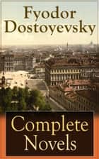 Complete Novels of Fyodor Dostoyevsky - Novels and Novellas by the Great Russian Novelist, Journalist and Philosopher, including Crime and Punishment, The Idiot, The Brothers Karamazov, Demons, The House of the Dead and many more ebook by Fyodor Dostoyevsky, Constance Garnett