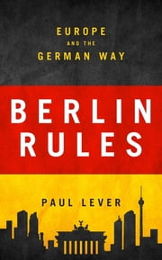 Berlin Rules - Europe and the German Way ebook by Paul Lever