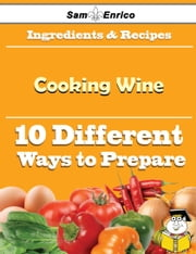 10 Ways to Use Cooking Wine (Recipe Book) ebook by Daren Irwin,Sam Enrico