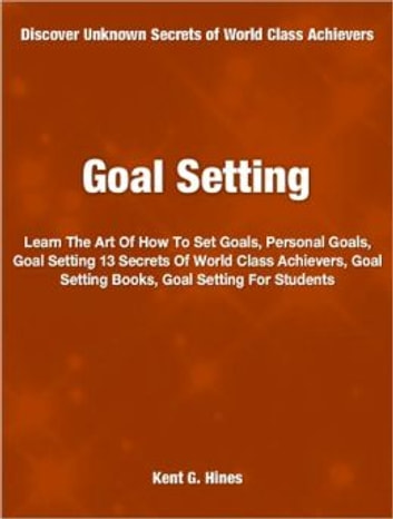 Goal Setting - Learn The Art Of How To Set Goals, Personal Goals, Goal Setting 13 Secrets Of World Class Achievers, Goal Setting Books, Goal Setting For Students ebook by Kent G. Hines