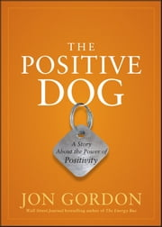 The Positive Dog - A Story About the Power of Positivity ebook by Jon Gordon