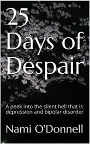 25 Days of Despair - A peek into the silent hell that is depression and bipolar disorder ebook by Nami O'Donnell