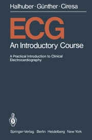 ECG - An Introductory Course A Practical Introduction to Clinical Electrocardiography ebook by H.J. Hirsch,M.J. Halhuber,P. Schumacher,W. Newesely,R. Günther,M. Ciresa