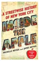 Inside the Apple - A Streetwise History of New York City ebook by Michelle Nevius, James Nevius