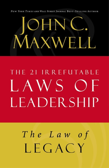 The Law of Legacy - Lesson 21 from The 21 Irrefutable Laws of Leadership ebook by John C. Maxwell
