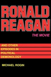 Ronald Reagan  The Movie: And Other Episodes in Political Demonology ebook by Rogin, Michael
